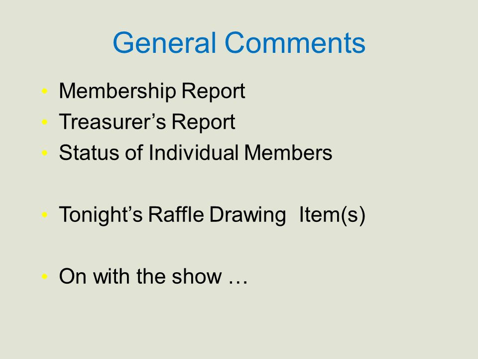 General Comments Membership Report Treasurer's Report Status of Individual Members Tonight's Raffle Drawing Item(s) On with the show …