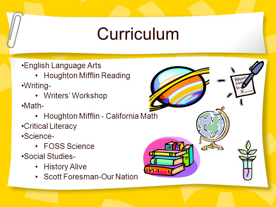 Curriculum English Language Arts Houghton Mifflin Reading Writing- Writers' Workshop Math- Houghton Mifflin - California Math Critical Literacy Science- FOSS Science Social Studies- History Alive Scott Foresman-Our Nation