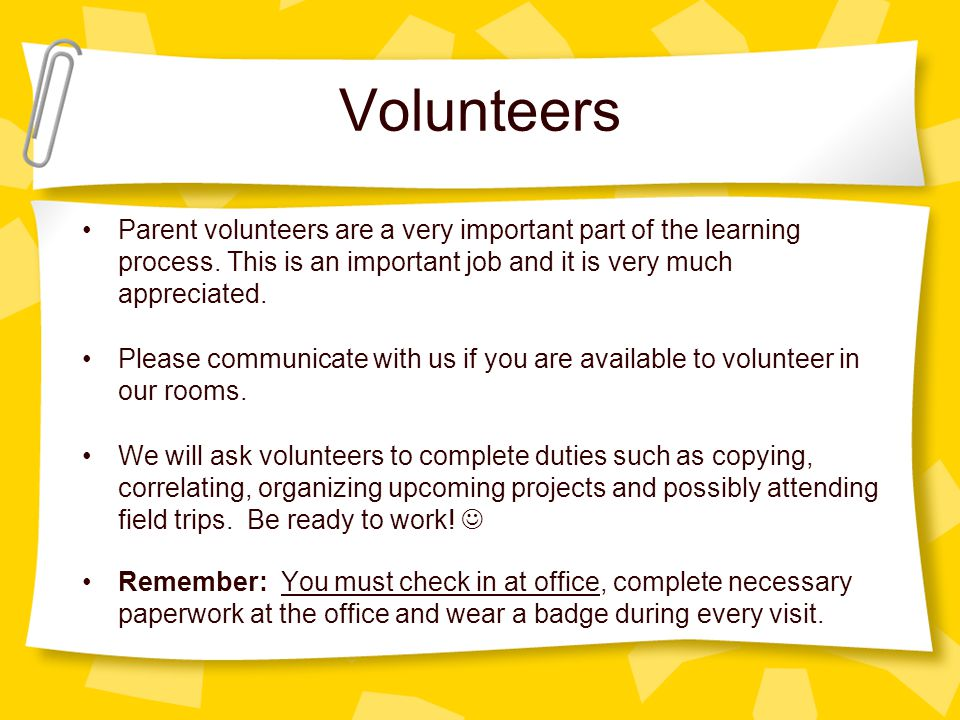 Volunteers Parent volunteers are a very important part of the learning process.