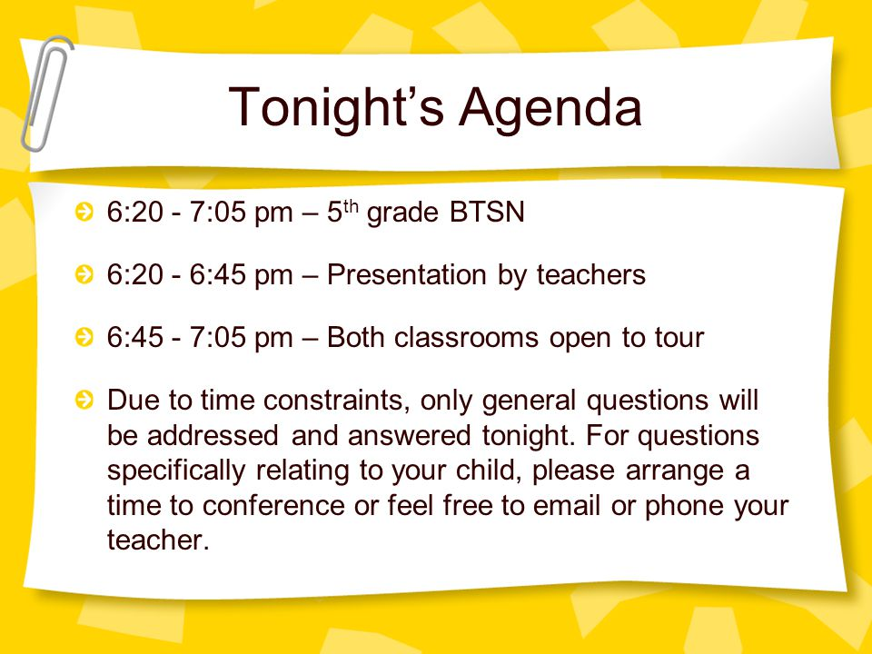 Tonight's Agenda 6:20 - 7:05 pm – 5 th grade BTSN 6:20 - 6:45 pm – Presentation by teachers 6:45 - 7:05 pm – Both classrooms open to tour Due to time constraints, only general questions will be addressed and answered tonight.