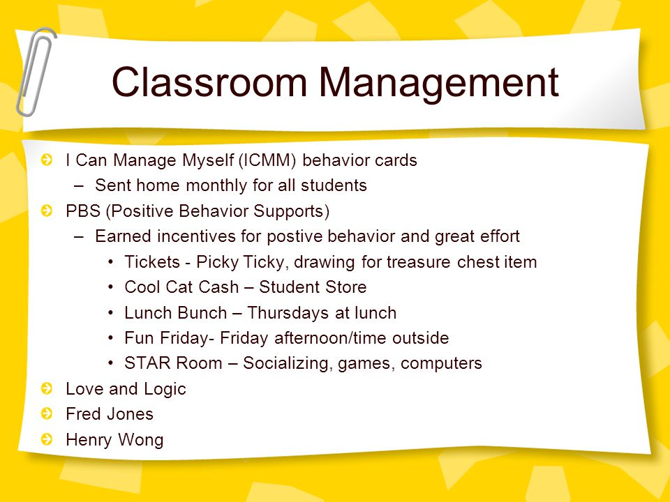 Classroom Management I Can Manage Myself (ICMM) behavior cards –Sent home monthly for all students PBS (Positive Behavior Supports) –Earned incentives for postive behavior and great effort Tickets - Picky Ticky, drawing for treasure chest item Cool Cat Cash – Student Store Lunch Bunch – Thursdays at lunch Fun Friday- Friday afternoon/time outside STAR Room – Socializing, games, computers Love and Logic Fred Jones Henry Wong