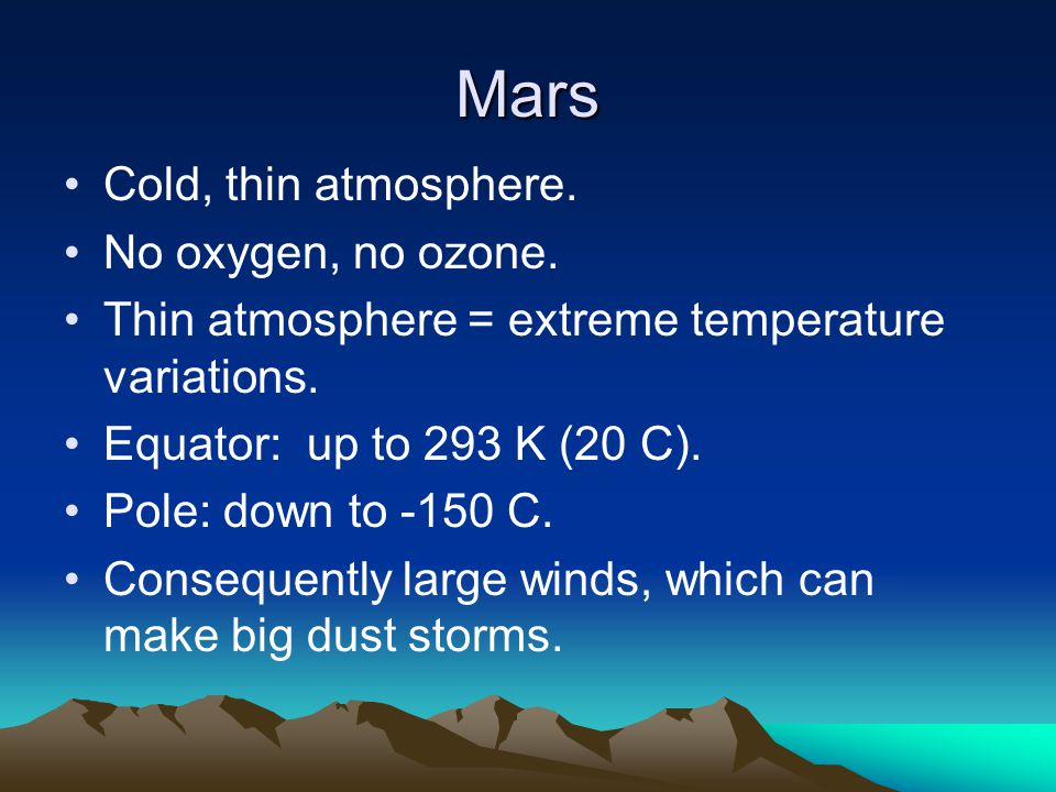 Mars Cold, thin atmosphere. No oxygen, no ozone. Thin atmosphere = extreme temperature variations. Equator: up to 293 K (20 C). Pole: down to -150 C.