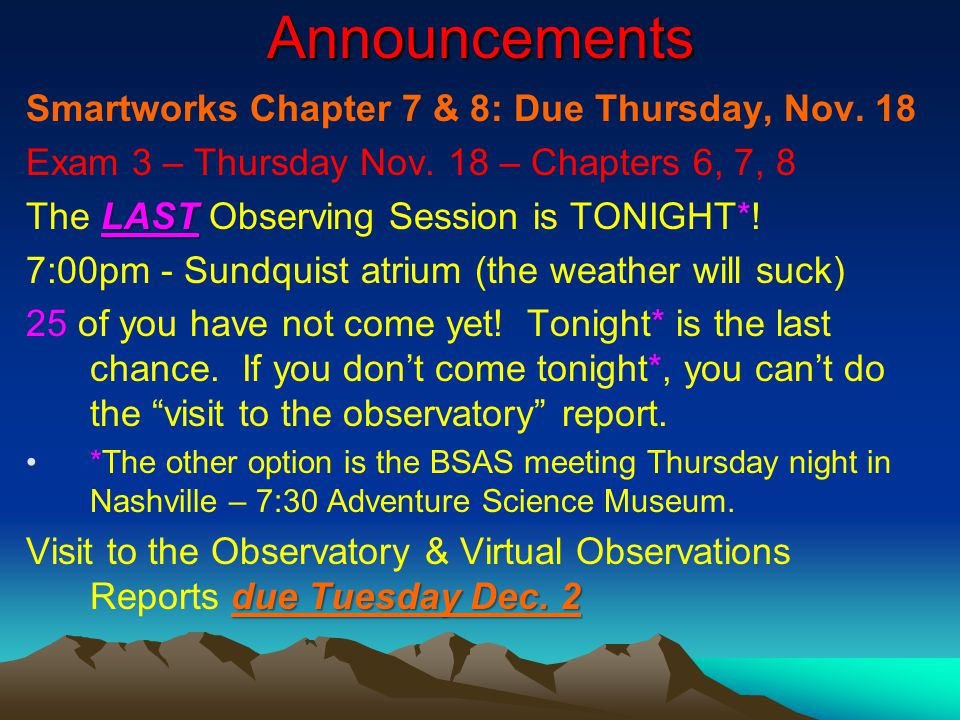 Announcements Smartworks Chapter 7 & 8: Due Thursday, Nov. 18 Exam 3 – Thursday Nov. 18 – Chapters 6, 7, 8 LAST The LAST Observing Session is TONIGHT*