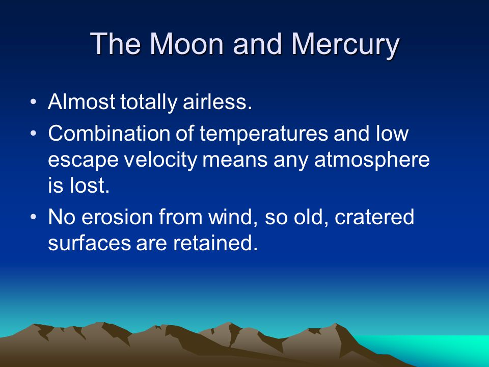 The Moon and Mercury Almost totally airless. Combination of temperatures and low escape velocity means any atmosphere is lost. No erosion from wind, s