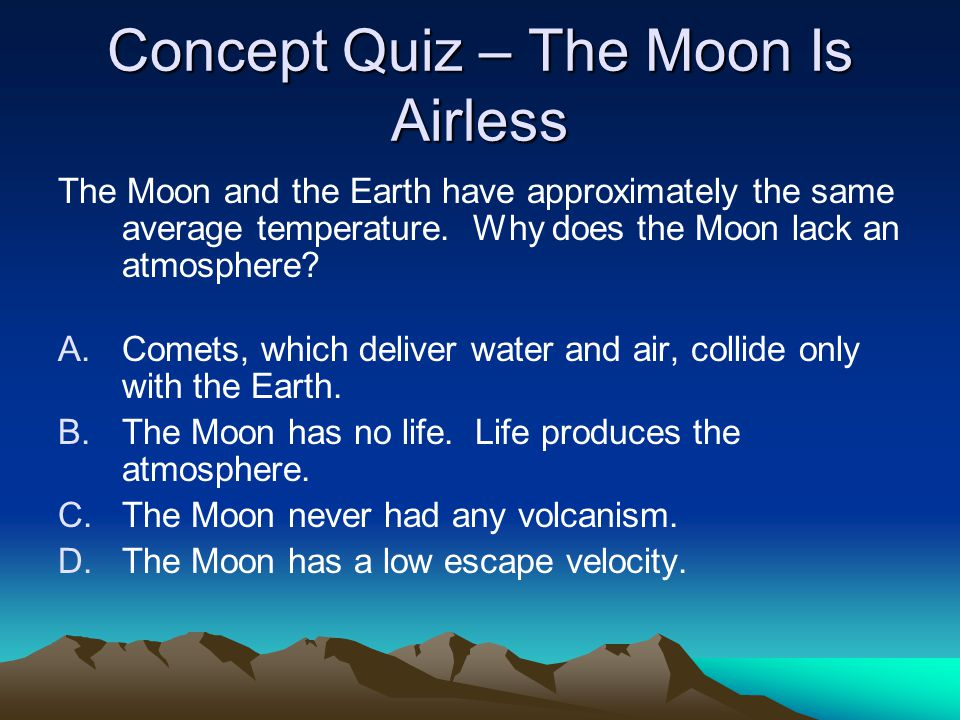 Concept Quiz – The Moon Is Airless The Moon and the Earth have approximately the same average temperature. Why does the Moon lack an atmosphere? A.Com
