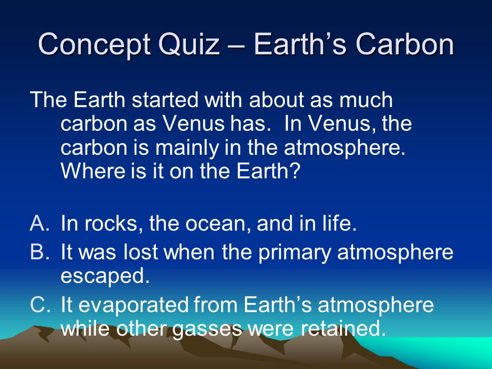 Concept Quiz – Earth's Carbon The Earth started with about as much carbon as Venus has. In Venus, the carbon is mainly in the atmosphere. Where is it