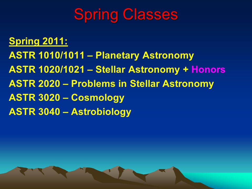 Spring Classes Spring 2011: ASTR 1010/1011 – Planetary Astronomy ASTR 1020/1021 – Stellar Astronomy + Honors ASTR 2020 – Problems in Stellar Astronomy ASTR 3020 – Cosmology ASTR 3040 – Astrobiology