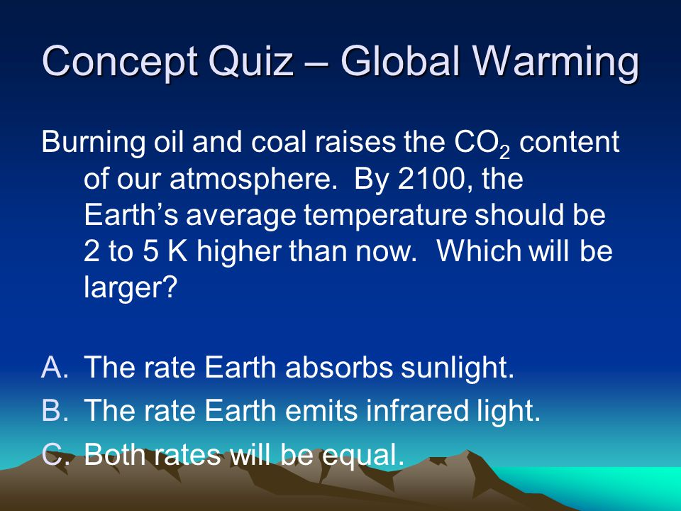 Concept Quiz – Global Warming Burning oil and coal raises the CO 2 content of our atmosphere. By 2100, the Earth's average temperature should be 2 to