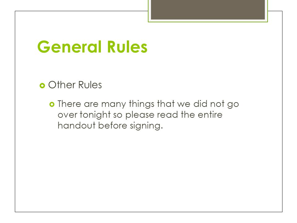 General Rules  Other Rules  There are many things that we did not go over tonight so please read the entire handout before signing.