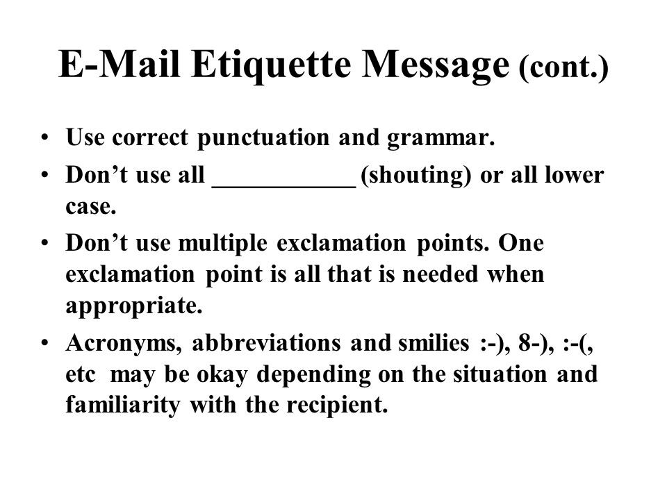 E-Mail Etiquette Message (cont.) Use correct punctuation and grammar. Don't use all ___________ (shouting) or all lower case. Don't use multiple excla