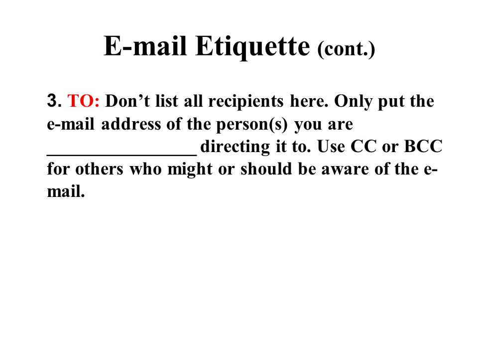 E-Mail Etiquette (cont.) 4.CC (Carbon Copy): Only copy e-mail to those who need to read it.