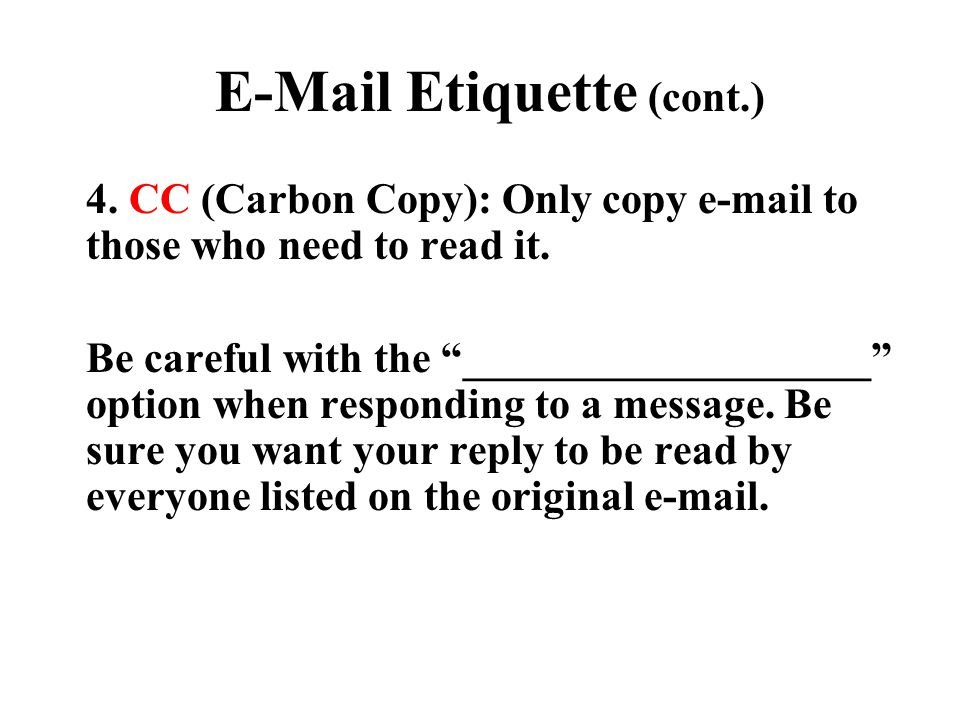"E-Mail Etiquette (cont.) 4. CC (Carbon Copy): Only copy e-mail to those who need to read it. Be careful with the ""___________________"" option when res"