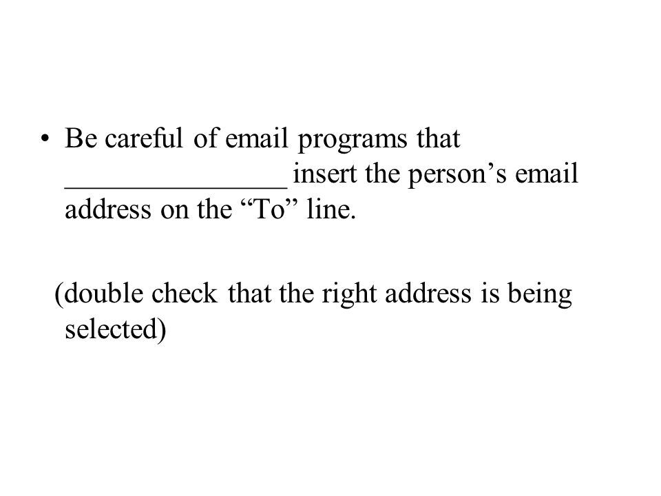 "Be careful of email programs that _______________ insert the person's email address on the ""To"" line. (double check that the right address is being se"
