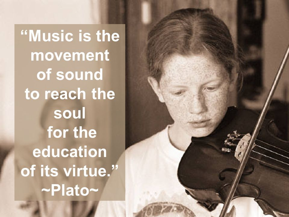 Music is the movement of sound to reach the soul for the education of its virtue. ~Plato~