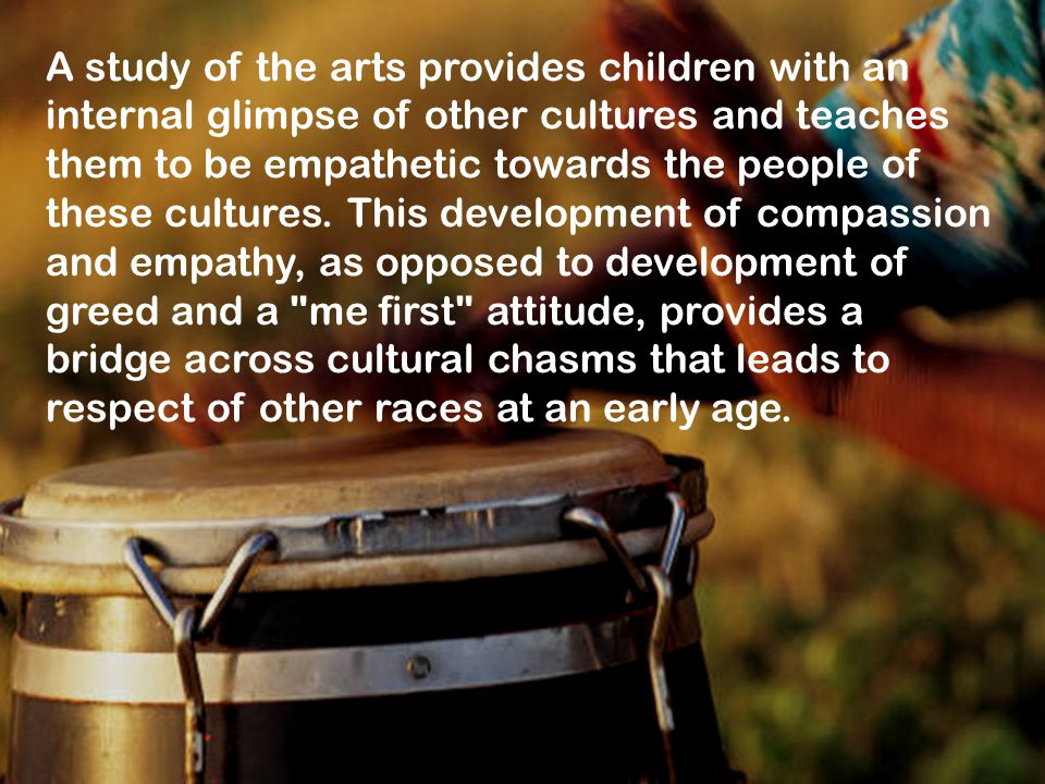 A study of the arts provides children with an internal glimpse of other cultures and teaches them to be empathetic towards the people of these cultures.