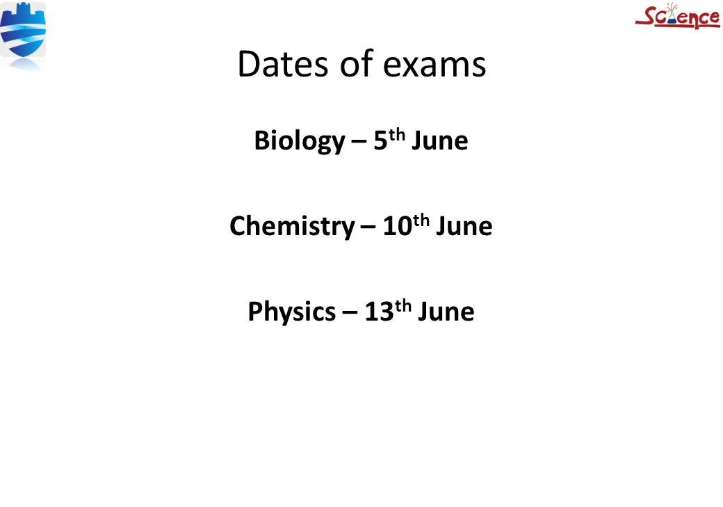 Dates of exams Biology – 5 th June Chemistry – 10 th June Physics – 13 th June