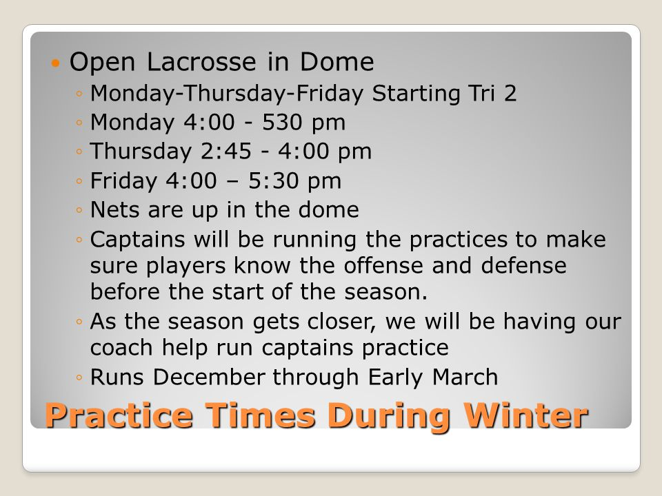 Practice Times During Winter Open Lacrosse in Dome ◦Monday-Thursday-Friday Starting Tri 2 ◦Monday 4:00 - 530 pm ◦Thursday 2:45 - 4:00 pm ◦Friday 4:00 – 5:30 pm ◦Nets are up in the dome ◦Captains will be running the practices to make sure players know the offense and defense before the start of the season.