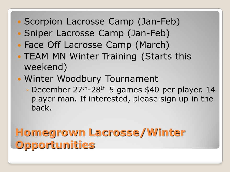 Homegrown Lacrosse/Winter Opportunities Scorpion Lacrosse Camp (Jan-Feb) Sniper Lacrosse Camp (Jan-Feb) Face Off Lacrosse Camp (March) TEAM MN Winter Training (Starts this weekend) Winter Woodbury Tournament ◦December 27 th -28 th 5 games $40 per player.