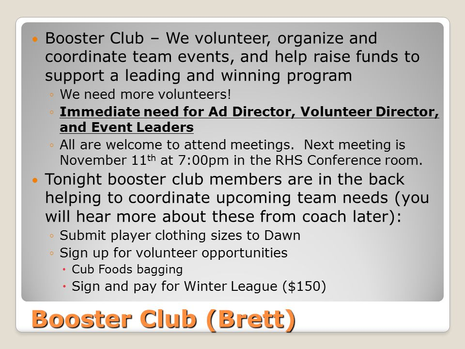 Booster Club (Brett) Booster Club – We volunteer, organize and coordinate team events, and help raise funds to support a leading and winning program ◦We need more volunteers.