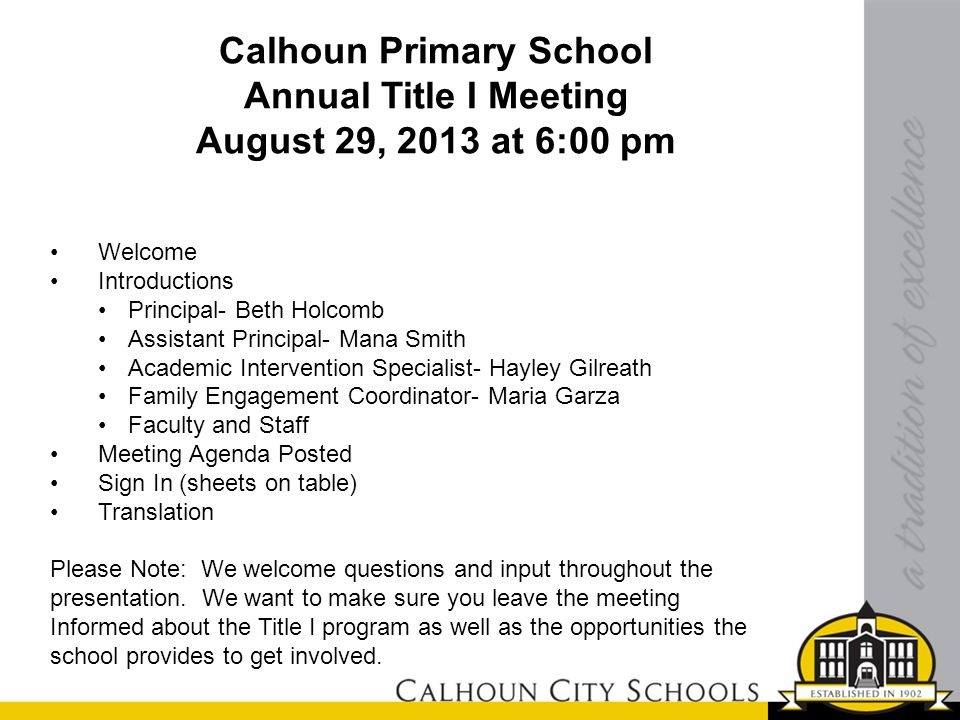Calhoun Primary School Annual Title I Meeting August 29, 2013 at 6:00 pm Welcome Introductions Principal- Beth Holcomb Assistant Principal- Mana Smith Academic Intervention Specialist- Hayley Gilreath Family Engagement Coordinator- Maria Garza Faculty and Staff Meeting Agenda Posted Sign In (sheets on table) Translation Please Note: We welcome questions and input throughout the presentation.