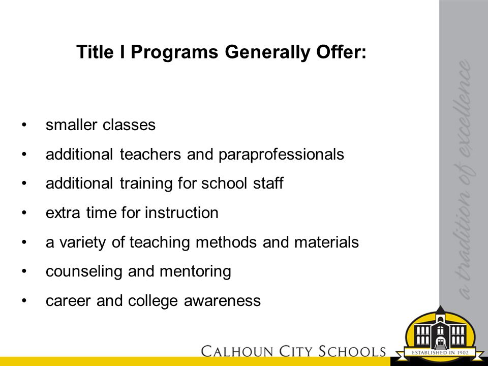 Title I Programs Generally Offer: smaller classes additional teachers and paraprofessionals additional training for school staff extra time for instruction a variety of teaching methods and materials counseling and mentoring career and college awareness