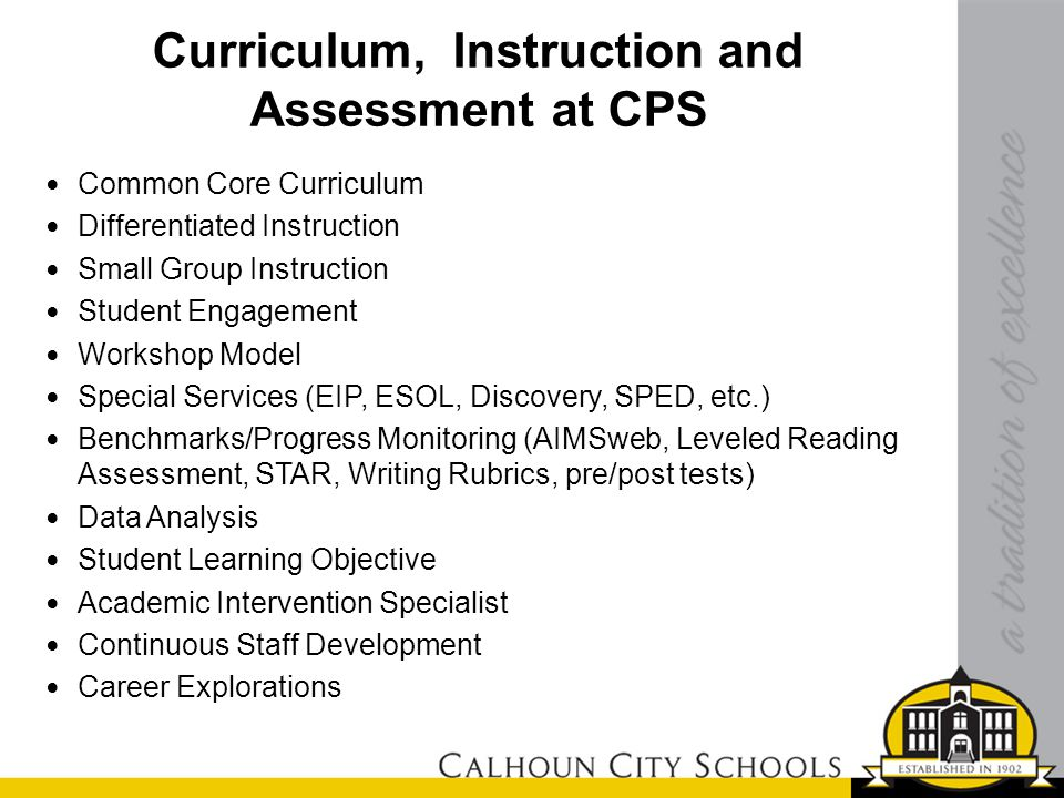 Curriculum, Instruction and Assessment at CPS Common Core Curriculum Differentiated Instruction Small Group Instruction Student Engagement Workshop Model Special Services (EIP, ESOL, Discovery, SPED, etc.) Benchmarks/Progress Monitoring (AIMSweb, Leveled Reading Assessment, STAR, Writing Rubrics, pre/post tests) Data Analysis Student Learning Objective Academic Intervention Specialist Continuous Staff Development Career Explorations