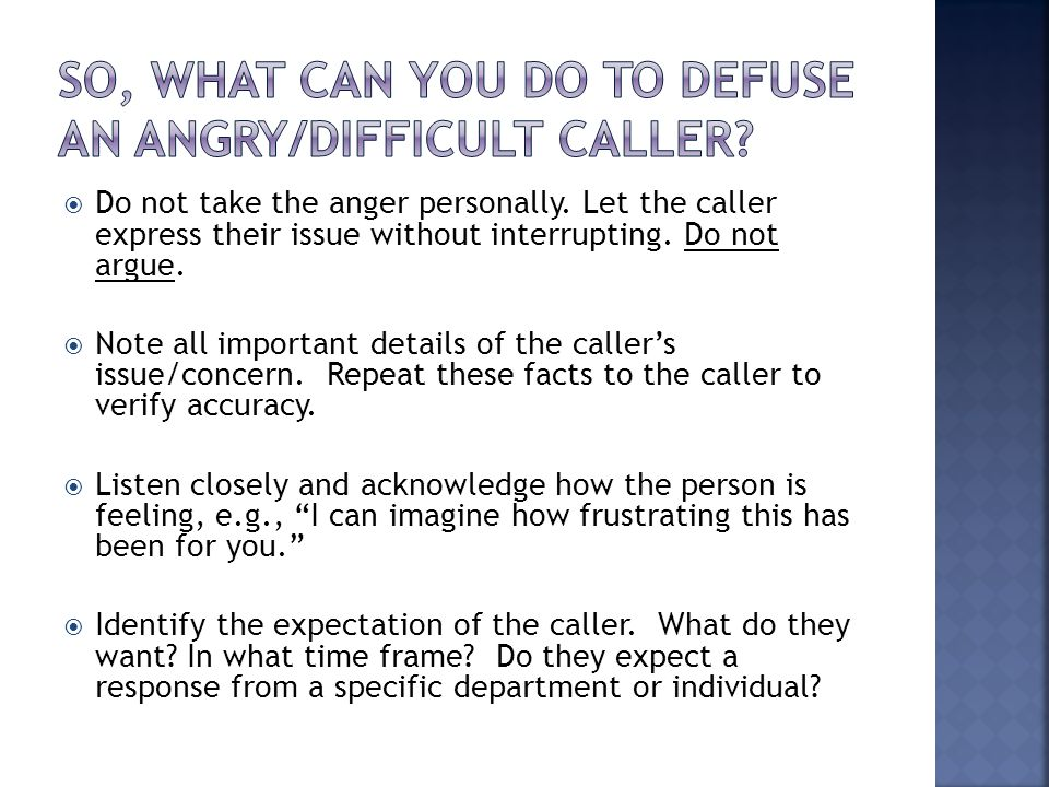  Do not take the anger personally. Let the caller express their issue without interrupting. Do not argue.  Note all important details of the caller'