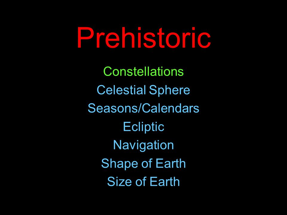 Prehistoric Constellations Celestial Sphere Seasons/Calendars Ecliptic Navigation Shape of Earth Size of Earth