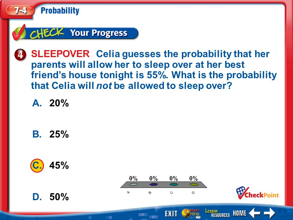 1.A 2.B 3.C 4.D Example 4 A.20% B.25% C.45% D.50% SLEEPOVER Celia guesses the probability that her parents will allow her to sleep over at her best friend's house tonight is 55%.