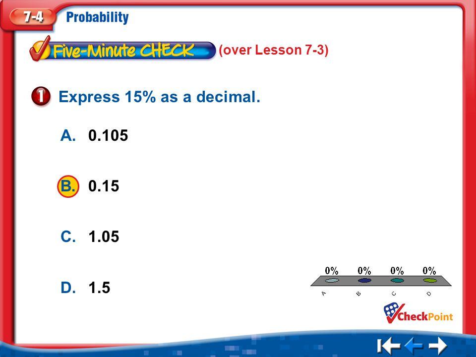 1.A 2.B 3.C 4.D Five Minute Check 1 A.0.105 B.0.15 C.1.05 D.1.5 Express 15% as a decimal.