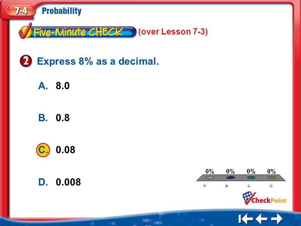 1.A 2.B 3.C 4.D Five Minute Check 2 A.8.0 B.0.8 C.0.08 D.0.008 Express 8% as a decimal.