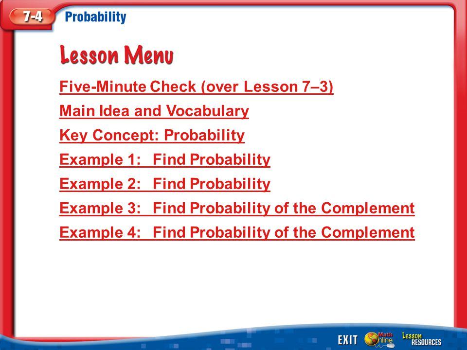 Lesson Menu Five-Minute Check (over Lesson 7–3) Main Idea and Vocabulary Key Concept: Probability Example 1:Find Probability Example 2:Find Probability Example 3:Find Probability of the Complement Example 4:Find Probability of the Complement