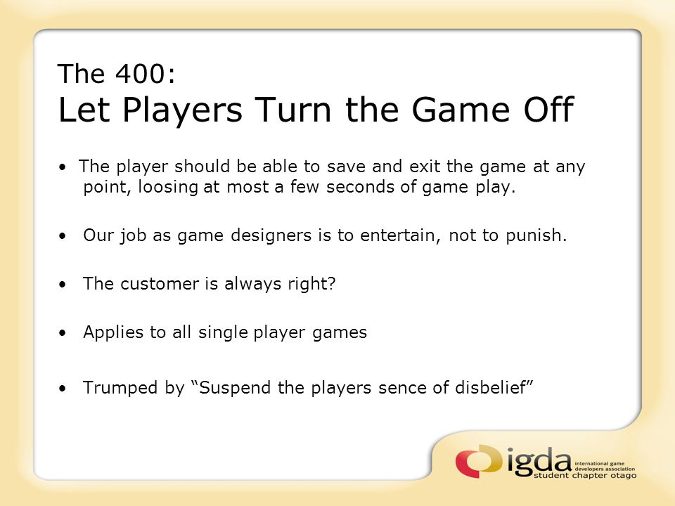 The 400: Let Players Turn the Game Off The player should be able to save and exit the game at any point, loosing at most a few seconds of game play. O