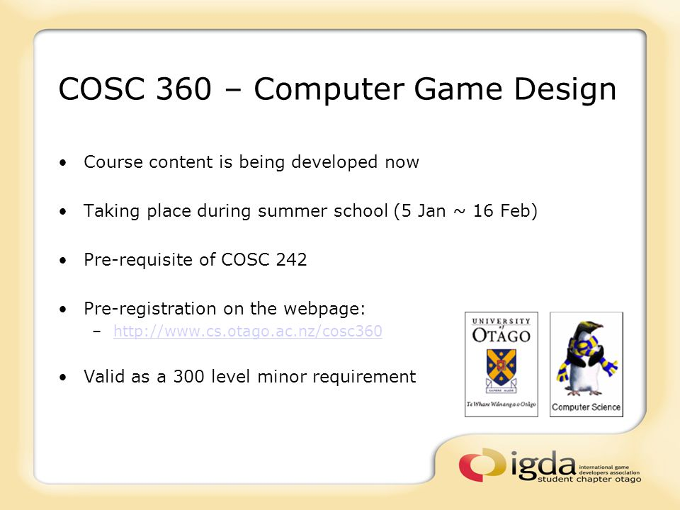 COSC 360 – Computer Game Design Course content is being developed now Taking place during summer school (5 Jan ~ 16 Feb) Pre-requisite of COSC 242 Pre-registration on the webpage: –http://www.cs.otago.ac.nz/cosc360http://www.cs.otago.ac.nz/cosc360 Valid as a 300 level minor requirement