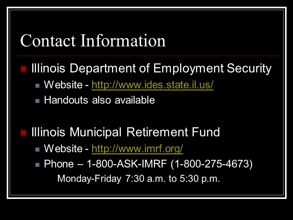 Contact Information Illinois Department of Employment Security Website - http://www.ides.state.il.us/http://www.ides.state.il.us/ Handouts also available Illinois Municipal Retirement Fund Website - http://www.imrf.org/http://www.imrf.org/ Phone – 1-800-ASK-IMRF (1-800-275-4673) Monday-Friday 7:30 a.m.