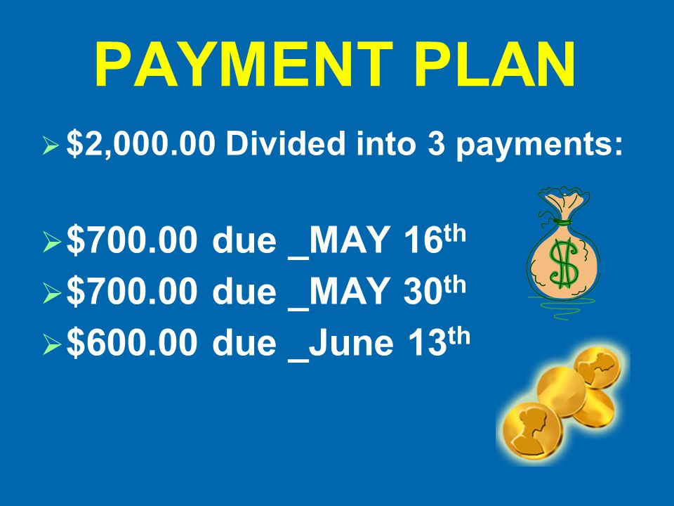 PAYMENT PLAN  $2,000.00 Divided into 3 payments:  $700.00 due _MAY 16 th  $700.00 due _MAY 30 th  $600.00 due _June 13 th