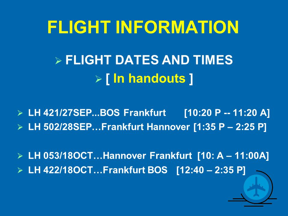 FLIGHT INFORMATION  FLIGHT DATES AND TIMES  [ In handouts ]  LH 421/27SEP...BOS Frankfurt [10:20 P -- 11:20 A]  LH 502/28SEP…Frankfurt Hannover [1:35 P – 2:25 P]  LH 053/18OCT…Hannover Frankfurt [10: A – 11:00A]  LH 422/18OCT…Frankfurt BOS [12:40 – 2:35 P]