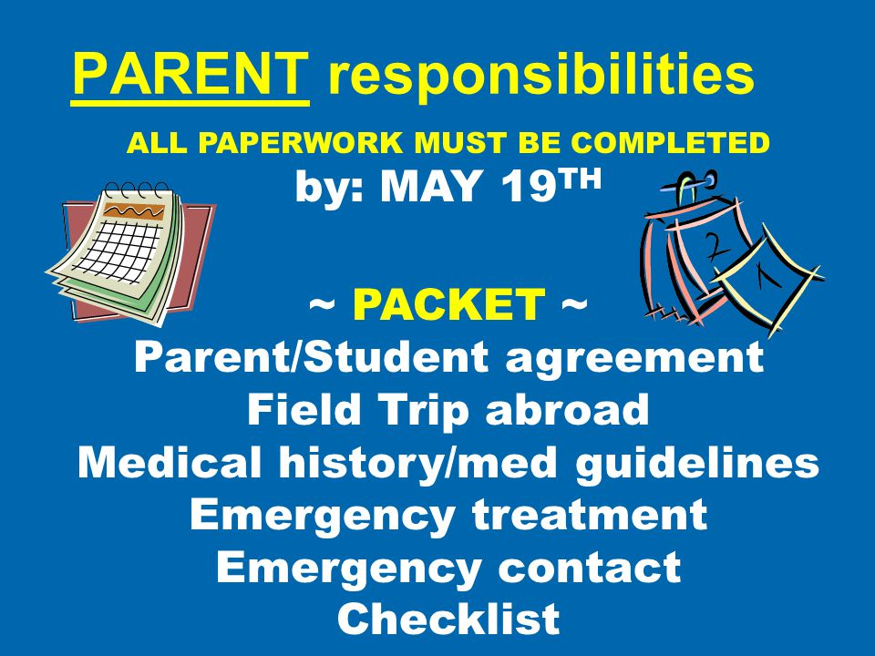 PARENT responsibilities ALL PAPERWORK MUST BE COMPLETED by: MAY 19 TH ~ PACKET ~ Parent/Student agreement Field Trip abroad Medical history/med guidel