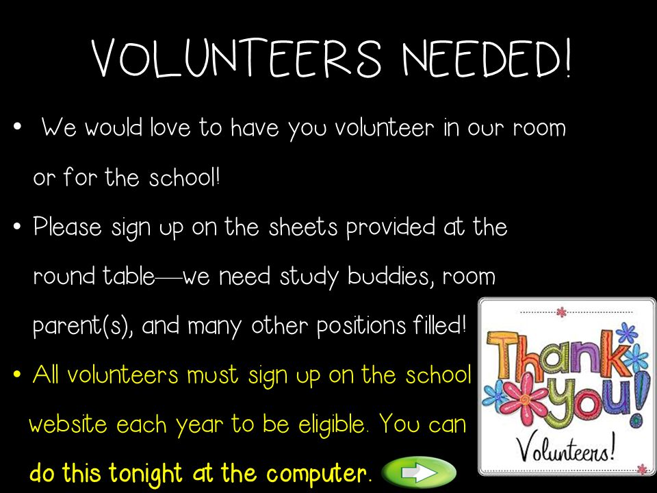 VOLUNTEERS NEEDED! We would love to have you volunteer in our room or for the school! Please sign up on the sheets provided at the round table — we ne