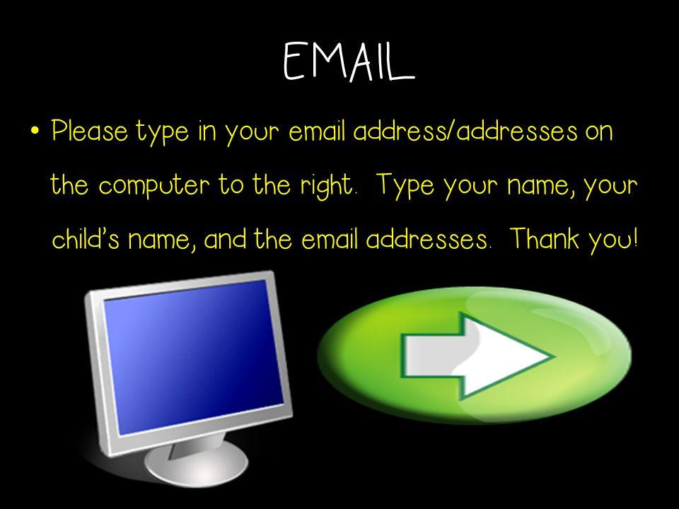 EMAIL Please type in your email address/addresses on the computer to the right. Type your name, your child's name, and the email addresses. Thank you!