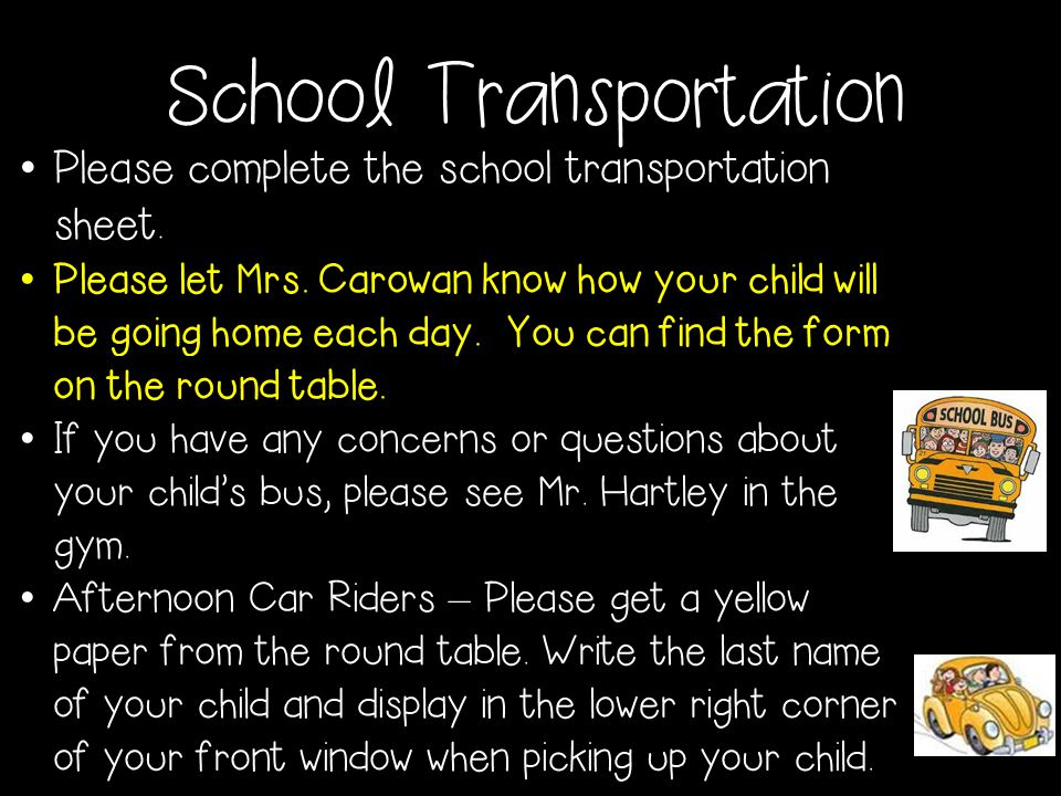 School Transportation Please complete the school transportation sheet. Please let Mrs. Carowan know how your child will be going home each day. You ca