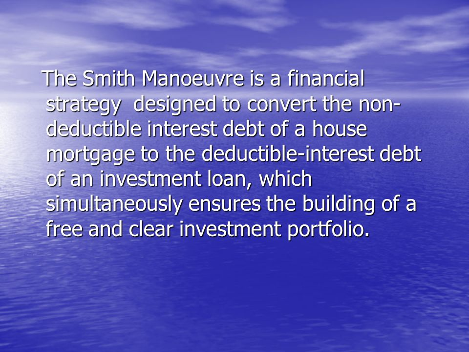 The Smith Manoeuvre is a financial strategy designed to convert the non- deductible interest debt of a house mortgage to the deductible-interest debt of an investment loan, which simultaneously ensures the building of a free and clear investment portfolio.
