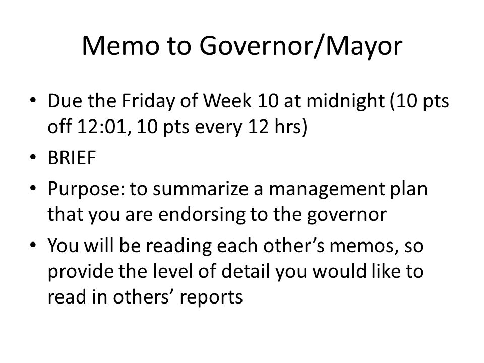 Memo to Governor/Mayor Due the Friday of Week 10 at midnight (10 pts off 12:01, 10 pts every 12 hrs) BRIEF Purpose: to summarize a management plan that you are endorsing to the governor You will be reading each other's memos, so provide the level of detail you would like to read in others' reports