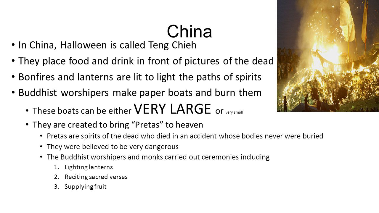 China In China, Halloween is called Teng Chieh They place food and drink in front of pictures of the dead Bonfires and lanterns are lit to light the p