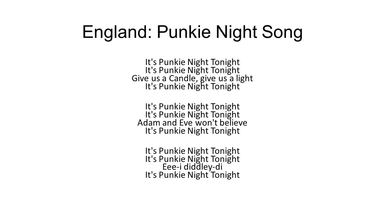 England: Punkie Night Song It's Punkie Night Tonight It's Punkie Night Tonight Give us a Candle, give us a light It's Punkie Night Tonight It's Punkie