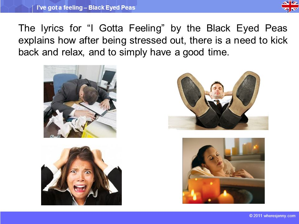 I've got a feeling – Black Eyed Peas © 2011 wheresjenny.com The lyrics for I Gotta Feeling by the Black Eyed Peas explains how after being stressed out, there is a need to kick back and relax, and to simply have a good time.