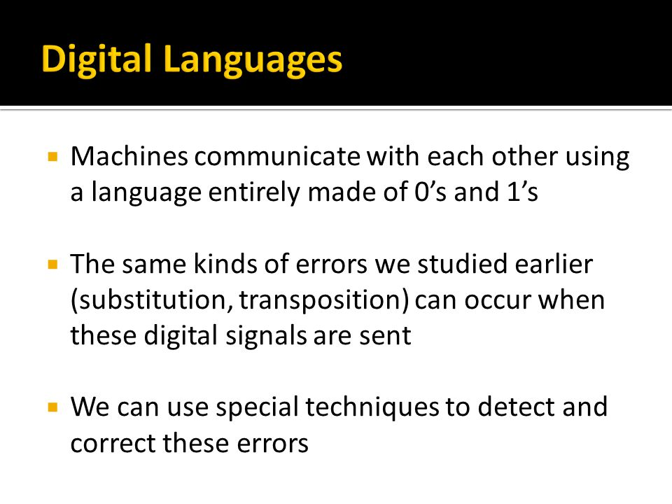  Machines communicate with each other using a language entirely made of 0's and 1's  The same kinds of errors we studied earlier (substitution, transposition) can occur when these digital signals are sent  We can use special techniques to detect and correct these errors