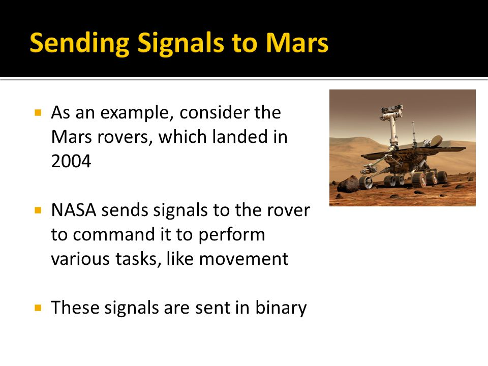  As an example, consider the Mars rovers, which landed in 2004  NASA sends signals to the rover to command it to perform various tasks, like movement  These signals are sent in binary
