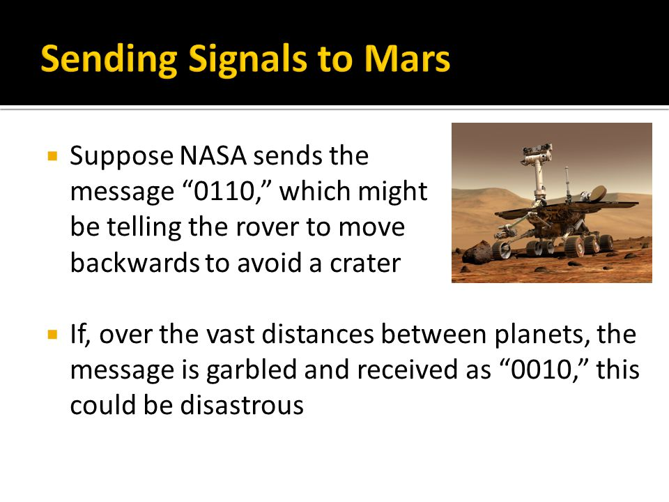  Suppose NASA sends the message 0110, which might be telling the rover to move backwards to avoid a crater  If, over the vast distances between planets, the message is garbled and received as 0010, this could be disastrous