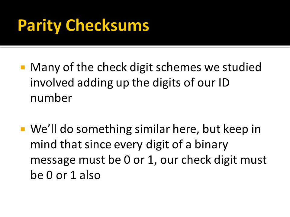  Many of the check digit schemes we studied involved adding up the digits of our ID number  We'll do something similar here, but keep in mind that since every digit of a binary message must be 0 or 1, our check digit must be 0 or 1 also